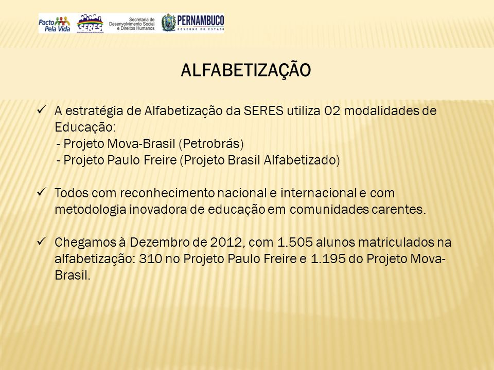 ALFABETIZAÇÃO A estratégia de Alfabetização da SERES utiliza 02 modalidades de Educação: - Projeto Mova-Brasil (Petrobrás)
