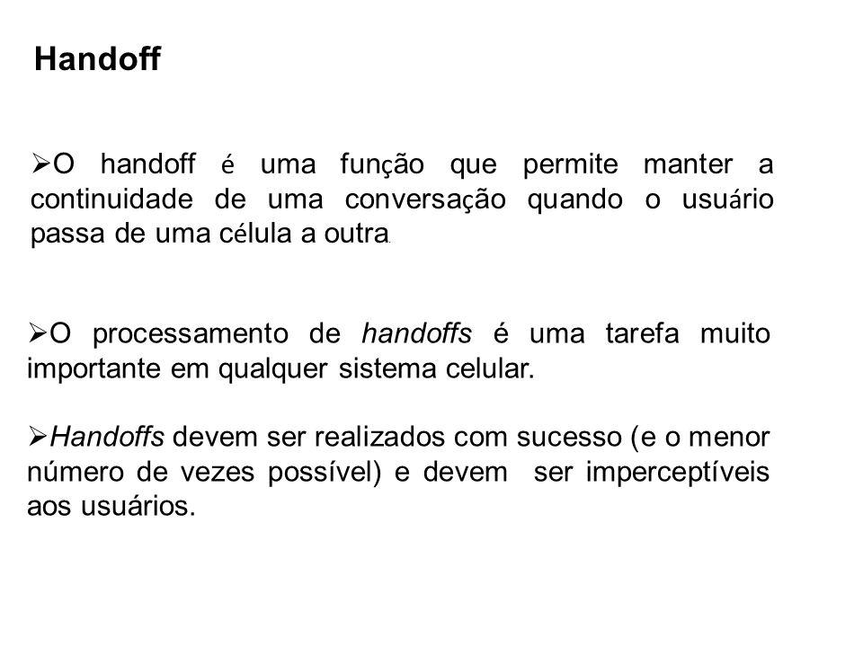 Handoff O handoff é uma função que permite manter a continuidade de uma conversação quando o usuário passa de uma célula a outra.