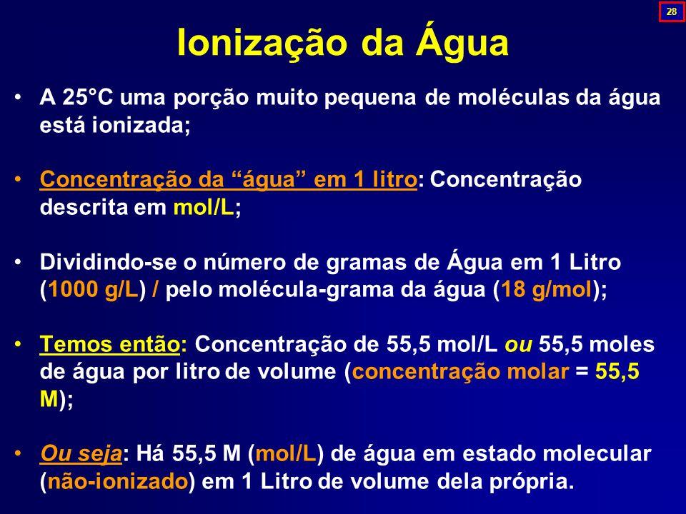 28 Ionização da Água. A 25°C uma porção muito pequena de moléculas da água está ionizada;