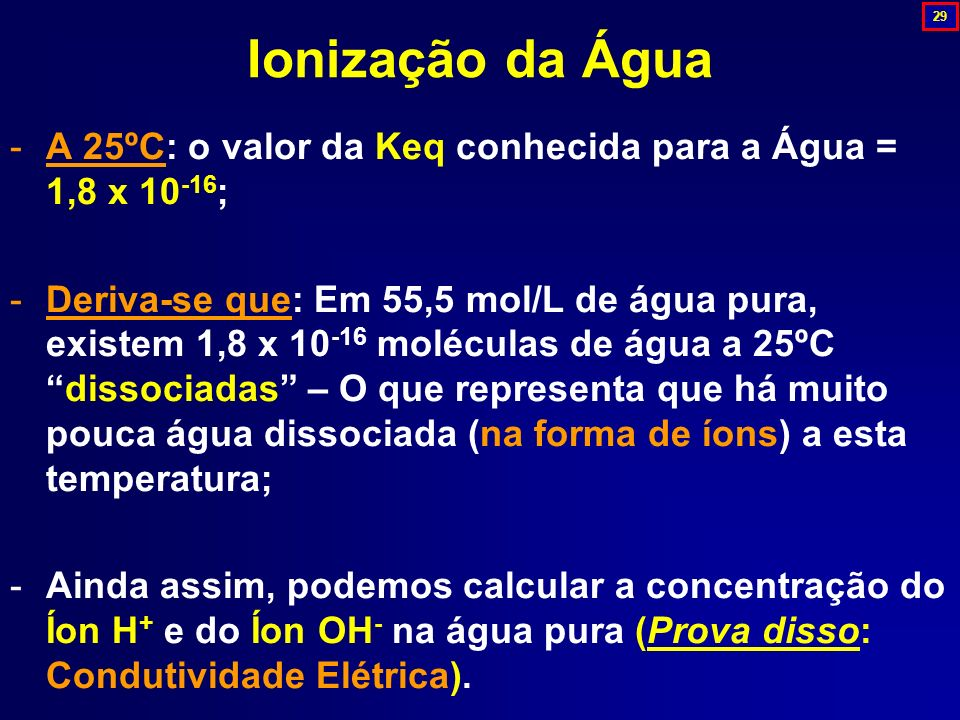 29 Ionização da Água. A 25ºC: o valor da Keq conhecida para a Água = 1,8 x 10-16;