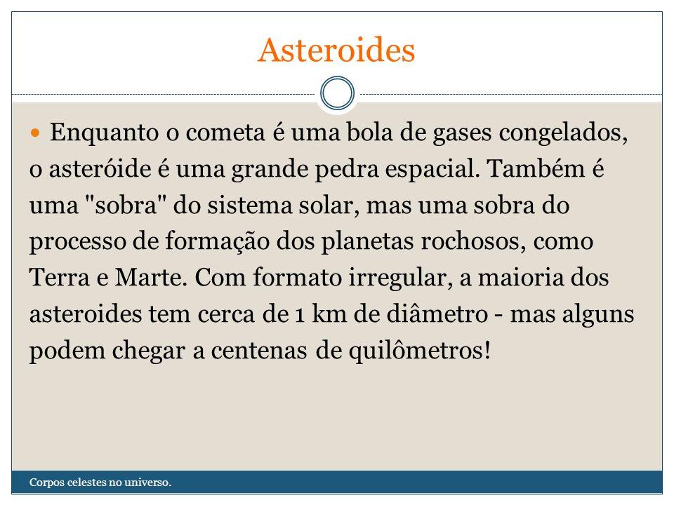 Asteroides Enquanto o cometa é uma bola de gases congelados,