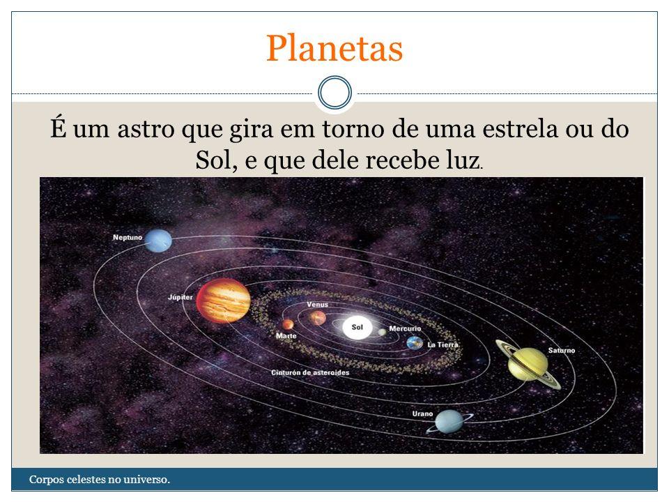 Planetas É um astro que gira em torno de uma estrela ou do Sol, e que dele recebe luz.