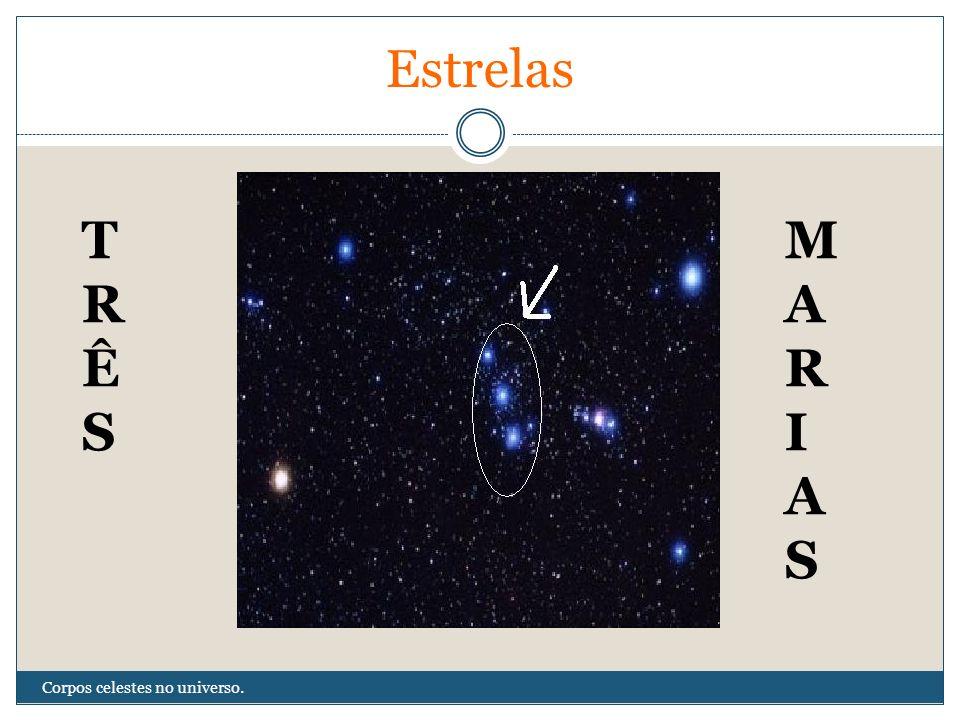 Estrelas T R Ê S M A R I S Corpos celestes no universo.