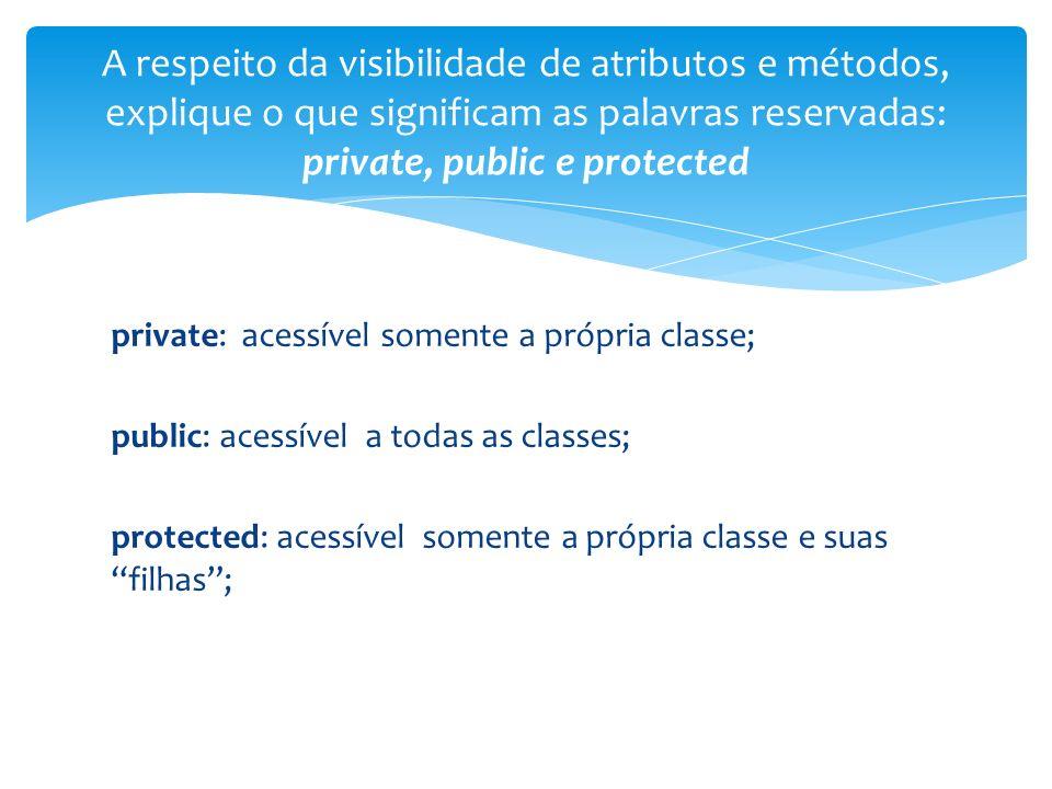 A respeito da visibilidade de atributos e métodos, explique o que significam as palavras reservadas: private, public e protected