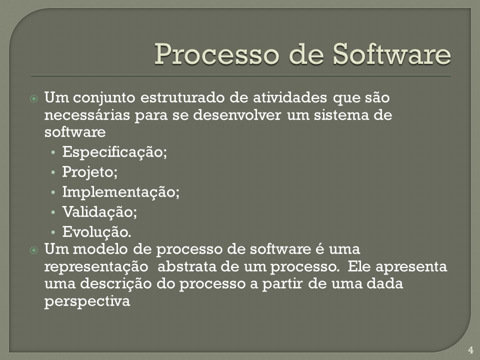 Processo de Software Um conjunto estruturado de atividades que são necessárias para se desenvolver um sistema de software.