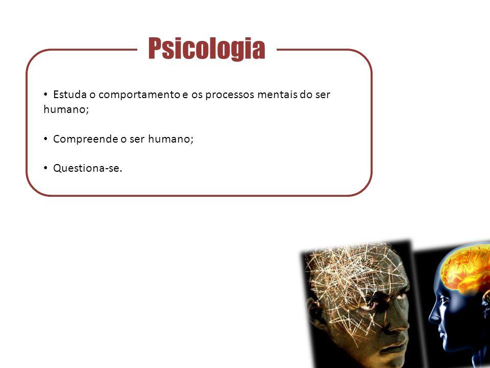 Psicologia Estuda o comportamento e os processos mentais do ser humano; Compreende o ser humano; Questiona-se.