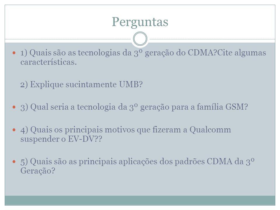 Perguntas 1) Quais são as tecnologias da 3º geração do CDMA Cite algumas características. 2) Explique sucintamente UMB