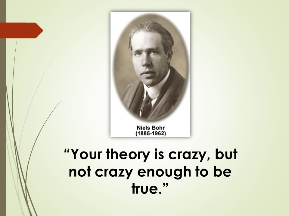 Your theory is crazy, but not crazy enough to be true.