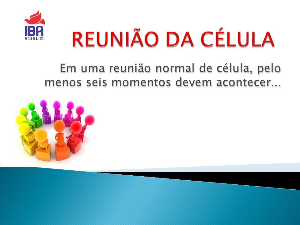 REUNIÃO DA CÉLULA Em uma reunião normal de célula, pelo menos seis momentos devem acontecer...