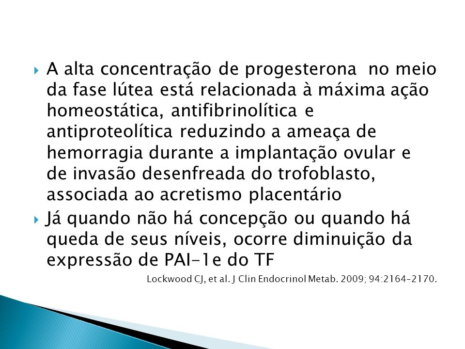 A alta concentração de progesterona no meio da fase lútea está relacionada à máxima ação homeostática, antifibrinolítica e antiproteolítica reduzindo a ameaça de hemorragia durante a implantação ovular e de invasão desenfreada do trofoblasto, associada ao acretismo placentário