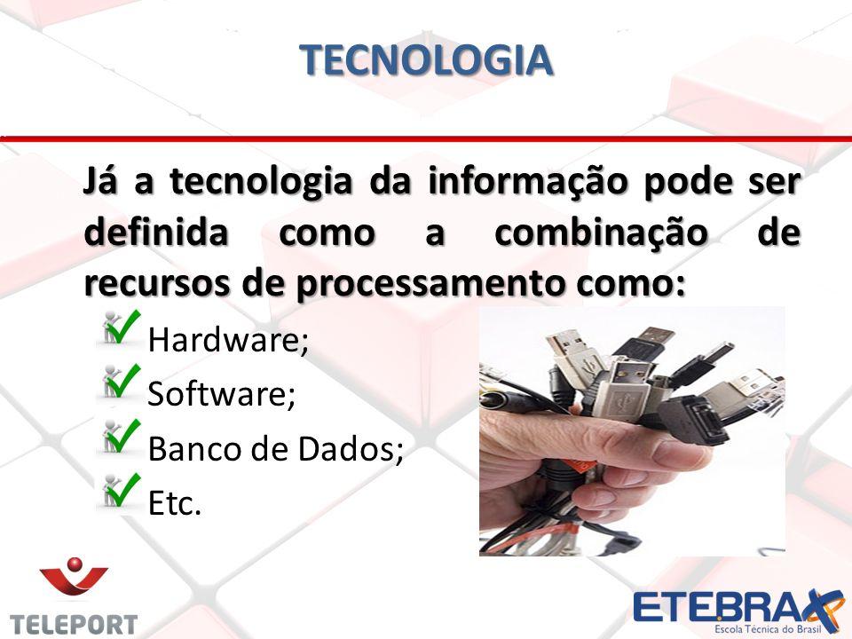 Tecnologia Já a tecnologia da informação pode ser definida como a combinação de recursos de processamento como: