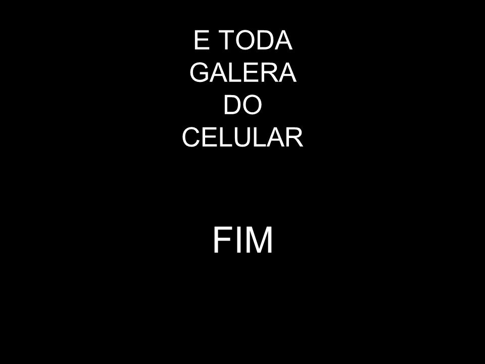 Clo (pela viatura) Juliana (pela destreza) E TODA GALERA DO CELULAR FIM