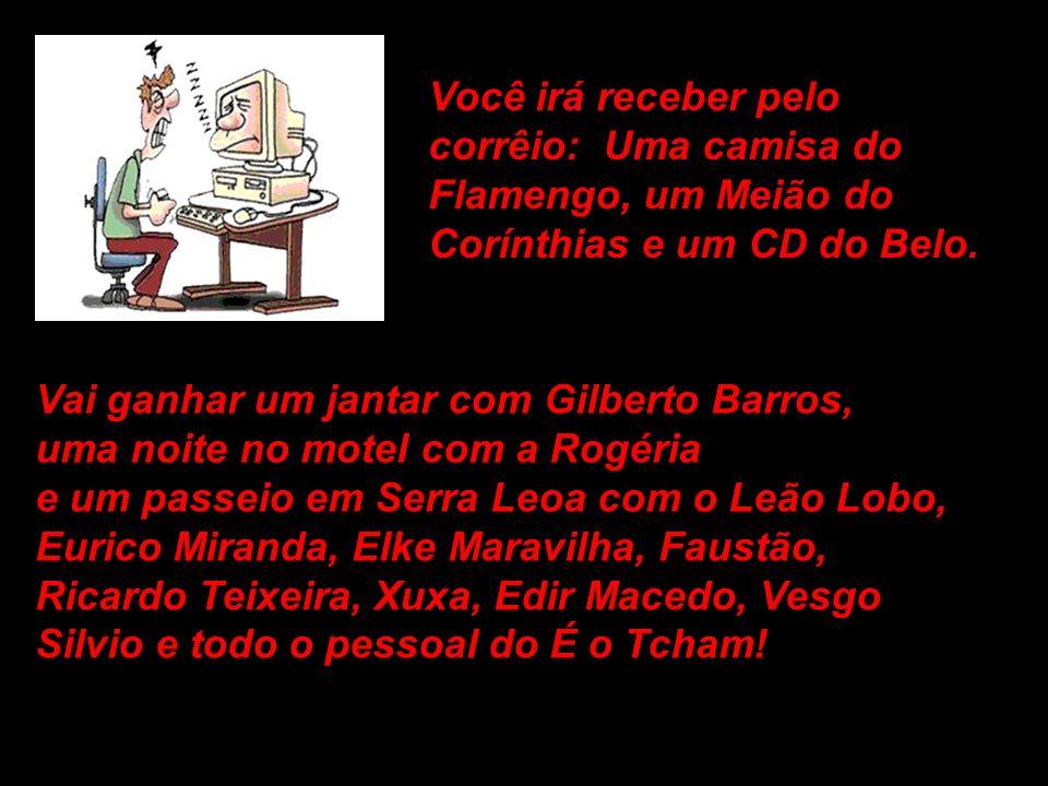 Você irá receber pelo corrêio: Uma camisa do. Flamengo, um Meião do. Corínthias e um CD do Belo.