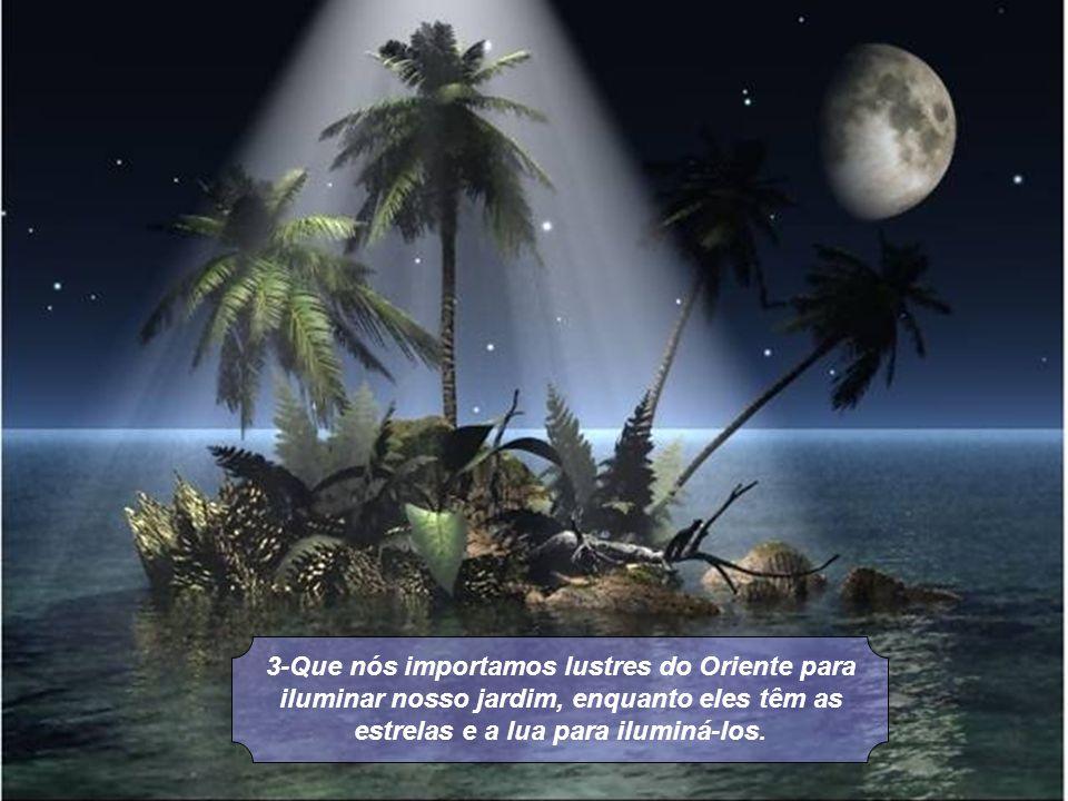 3-Que nós importamos lustres do Oriente para iluminar nosso jardim, enquanto eles têm as estrelas e a lua para iluminá-los.