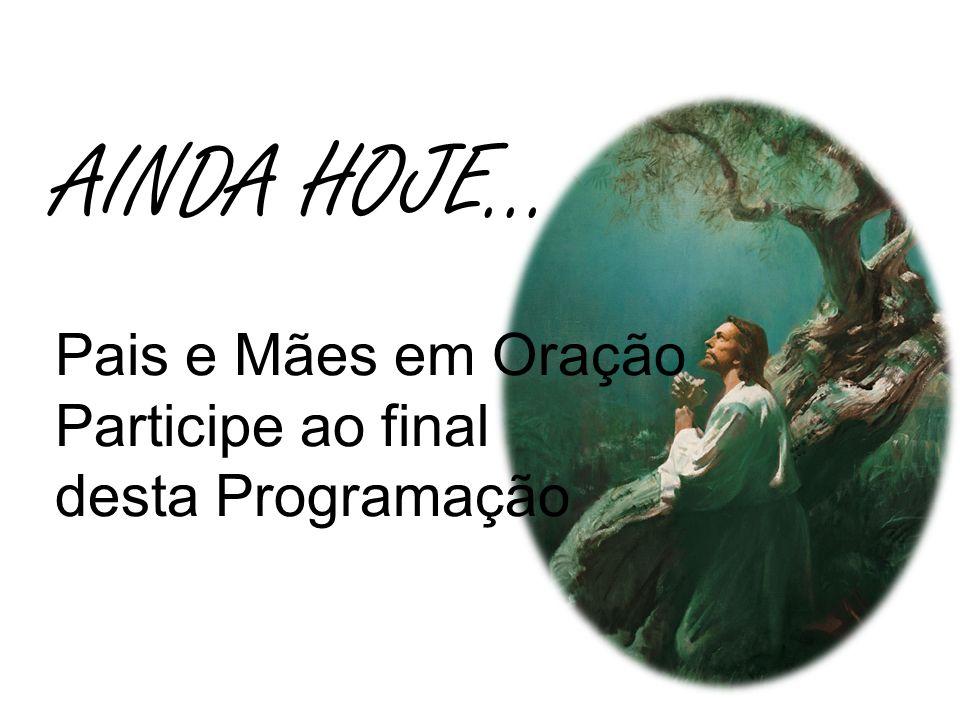 AINDA HOJE... Pais e Mães em Oração Participe ao final desta Programação