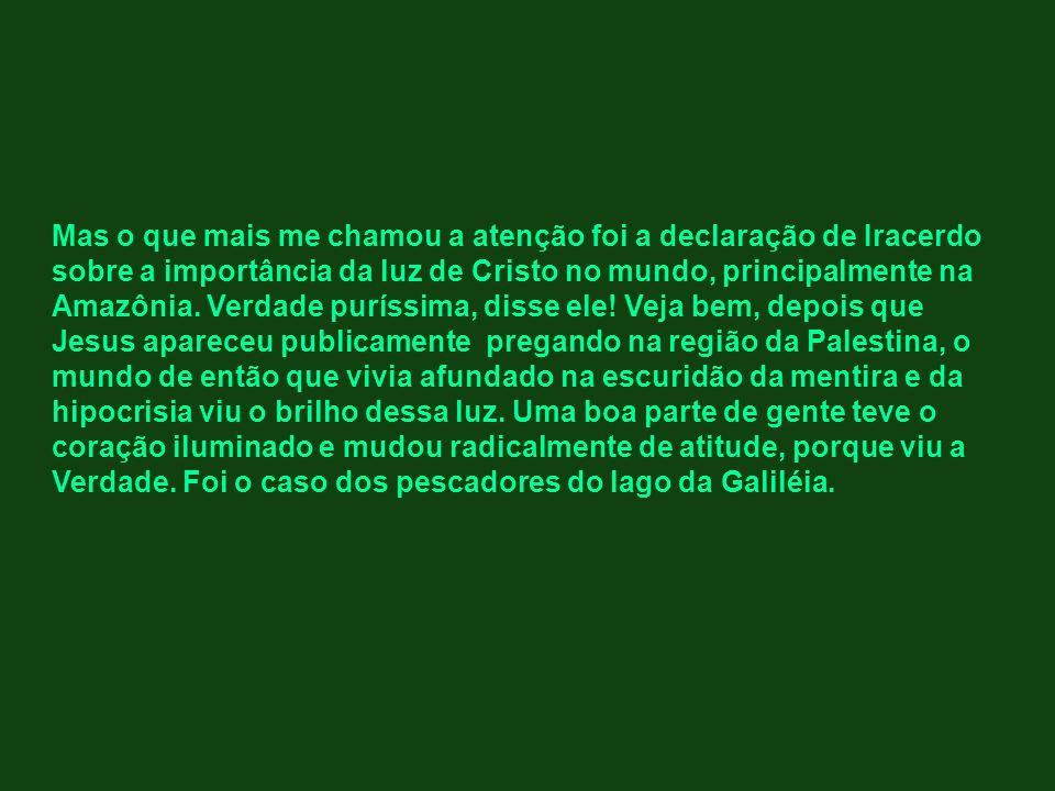 Mas o que mais me chamou a atenção foi a declaração de Iracerdo sobre a importância da luz de Cristo no mundo, principalmente na Amazônia.