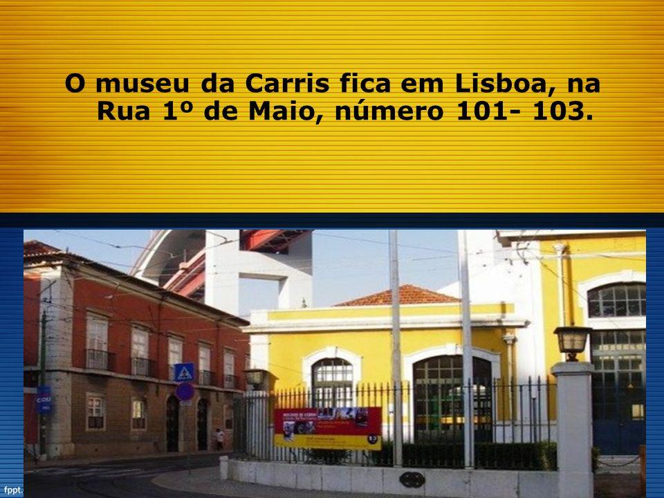 O museu da Carris fica em Lisboa, na Rua 1º de Maio, número 101- 103.