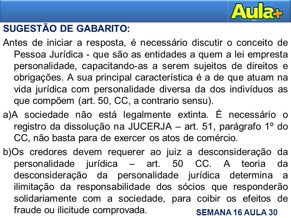 SUGESTÃO DE GABARITO: Antes de iniciar a resposta, é necessário discutir o conceito de Pessoa Jurídica - que são as entidades a quem a lei empresta personalidade, capacitando-as a serem sujeitos de direitos e obrigações.