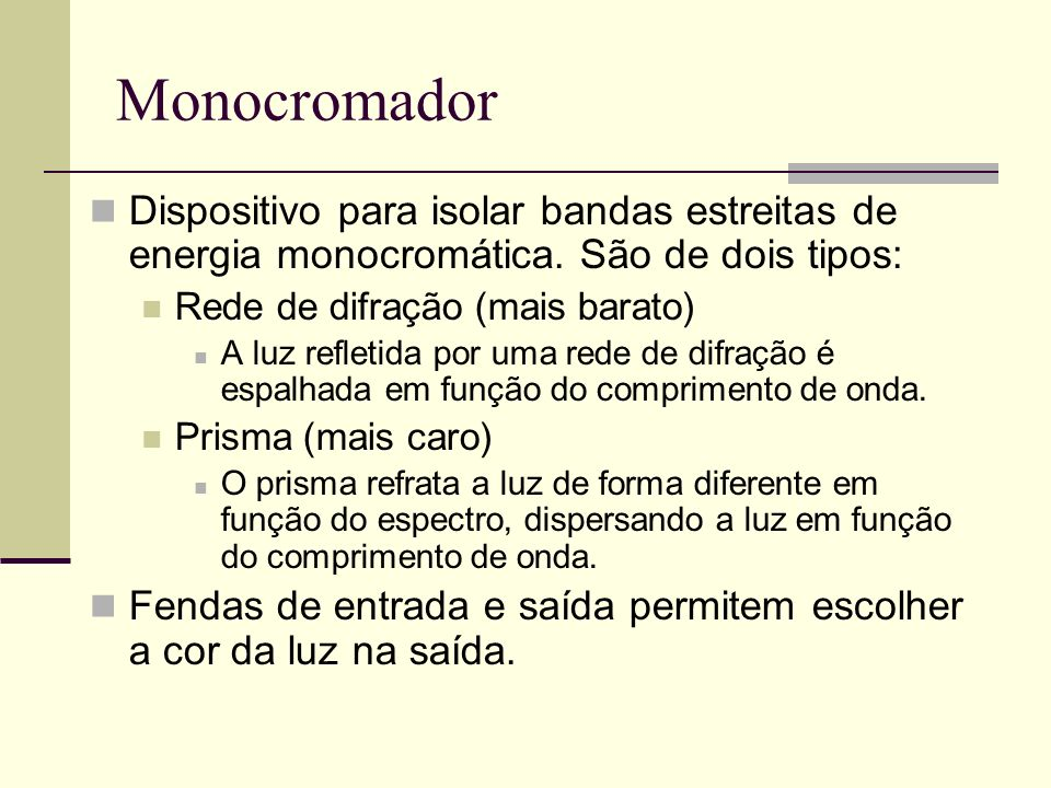 Monocromador Dispositivo para isolar bandas estreitas de energia monocromática. São de dois tipos: Rede de difração (mais barato)