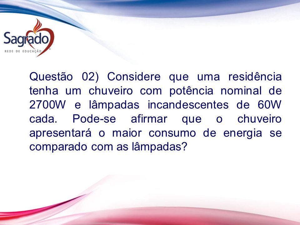 Questão 02) Considere que uma residência tenha um chuveiro com potência nominal de 2700W e lâmpadas incandescentes de 60W cada.
