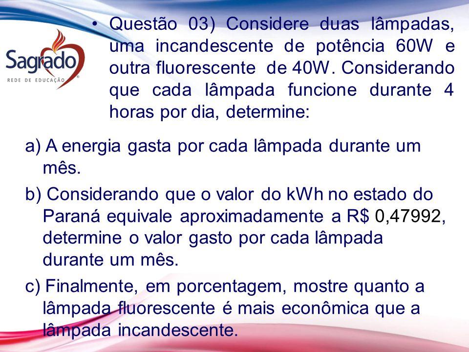 Questão 03) Considere duas lâmpadas, uma incandescente de potência 60W e outra fluorescente de 40W. Considerando que cada lâmpada funcione durante 4 horas por dia, determine: