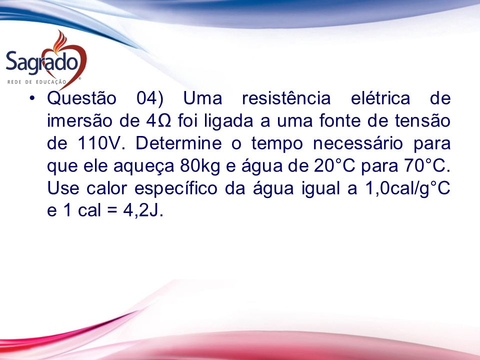 Questão 04) Uma resistência elétrica de imersão de 4Ω foi ligada a uma fonte de tensão de 110V.
