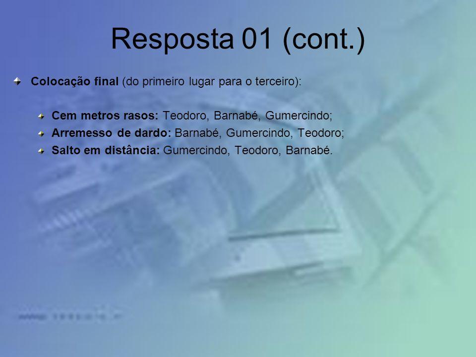 Resposta 01 (cont.) Colocação final (do primeiro lugar para o terceiro): Cem metros rasos: Teodoro, Barnabé, Gumercindo;