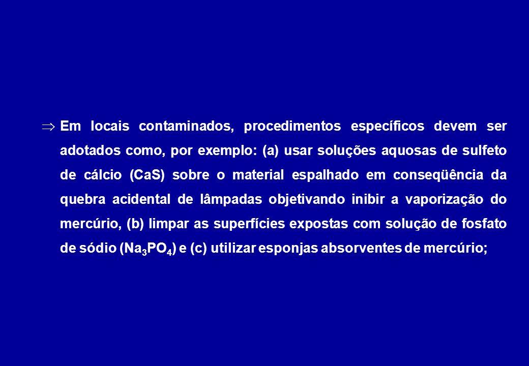 Em locais contaminados, procedimentos específicos devem ser adotados como, por exemplo: (a) usar soluções aquosas de sulfeto de cálcio (CaS) sobre o material espalhado em conseqüência da quebra acidental de lâmpadas objetivando inibir a vaporização do mercúrio, (b) limpar as superfícies expostas com solução de fosfato de sódio (Na3PO4) e (c) utilizar esponjas absorventes de mercúrio;
