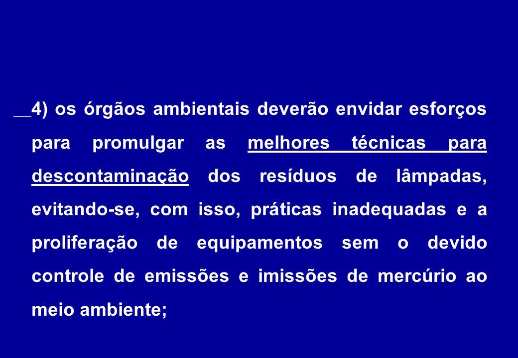 4) os órgãos ambientais deverão envidar esforços para promulgar as melhores técnicas para descontaminação dos resíduos de lâmpadas, evitando-se, com isso, práticas inadequadas e a proliferação de equipamentos sem o devido controle de emissões e imissões de mercúrio ao meio ambiente;