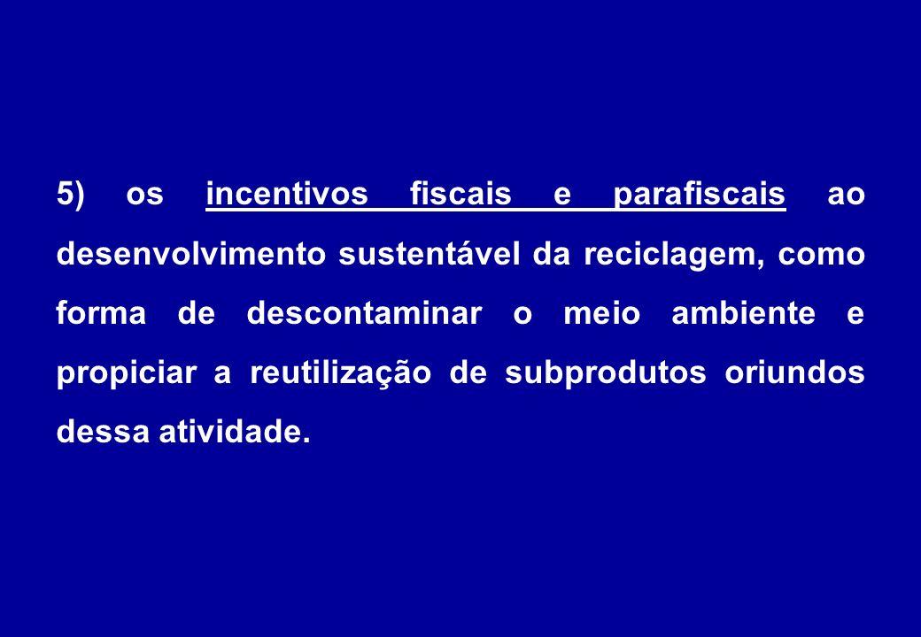 5) os incentivos fiscais e parafiscais ao desenvolvimento sustentável da reciclagem, como forma de descontaminar o meio ambiente e propiciar a reutilização de subprodutos oriundos dessa atividade.