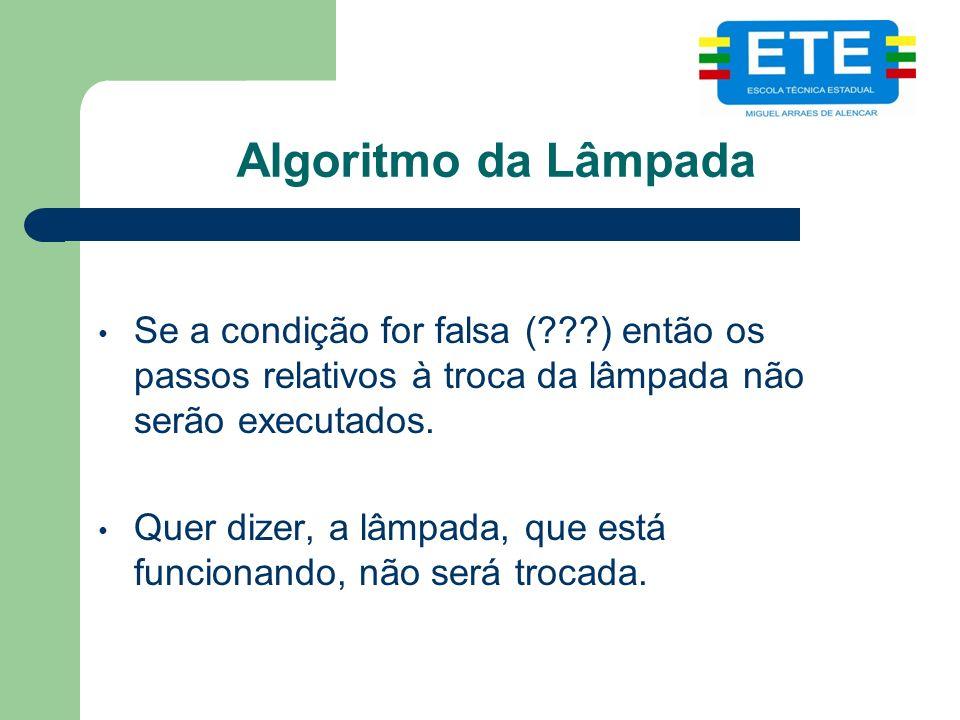 Algoritmo da Lâmpada Se a condição for falsa ( ) então os passos relativos à troca da lâmpada não serão executados.
