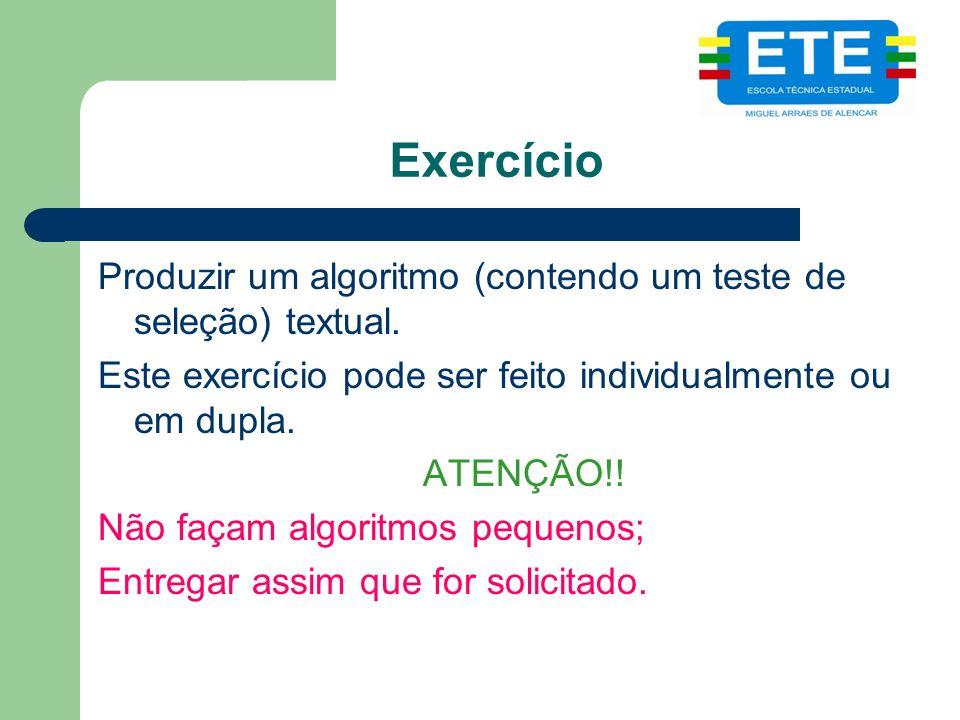 Exercício Produzir um algoritmo (contendo um teste de seleção) textual. Este exercício pode ser feito individualmente ou em dupla.