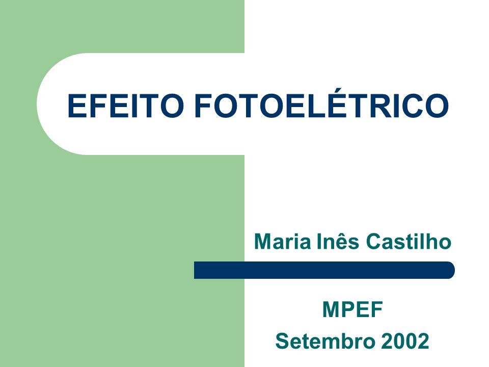 EFEITO FOTOELÉTRICO Maria Inês Castilho MPEF Setembro 2002