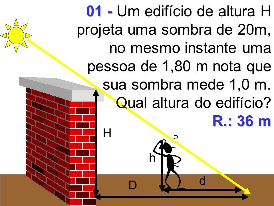 01 - Um edifício de altura H projeta uma sombra de 20m, no mesmo instante uma pessoa de 1,80 m nota que sua sombra mede 1,0 m. Qual altura do edifício