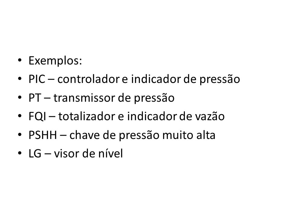 Exemplos: PIC – controlador e indicador de pressão. PT – transmissor de pressão. FQI – totalizador e indicador de vazão.