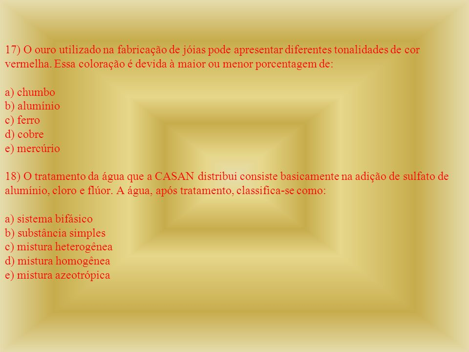 17) O ouro utilizado na fabricação de jóias pode apresentar diferentes tonalidades de cor vermelha.