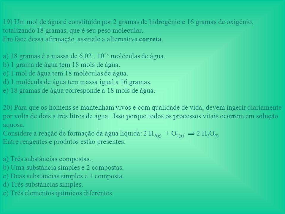 19) Um mol de água é constituído por 2 gramas de hidrogênio e 16 gramas de oxigênio, totalizando 18 gramas, que é seu peso molecular.