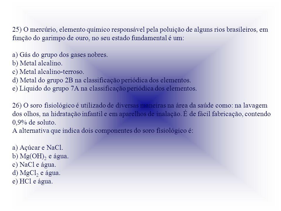 25) O mercúrio, elemento químico responsável pela poluição de alguns rios brasileiros, em função do garimpo de ouro, no seu estado fundamental é um: a) Gás do grupo dos gases nobres.