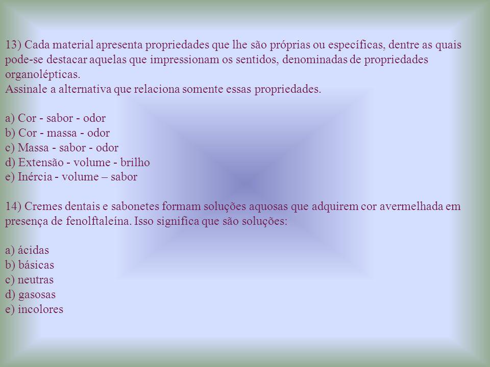 13) Cada material apresenta propriedades que lhe são próprias ou específicas, dentre as quais pode-se destacar aquelas que impressionam os sentidos, denominadas de propriedades organolépticas.