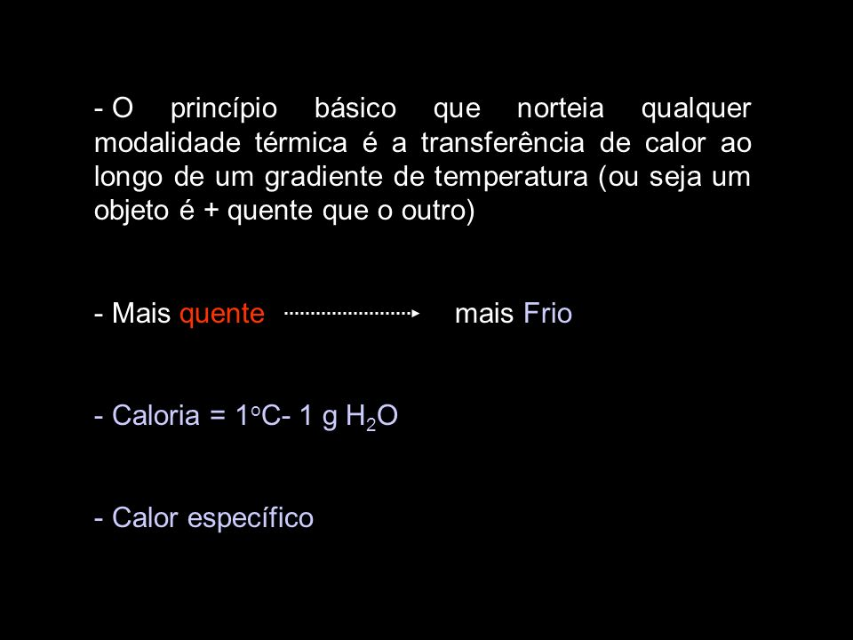 O princípio básico que norteia qualquer modalidade térmica é a transferência de calor ao longo de um gradiente de temperatura (ou seja um objeto é + quente que o outro)