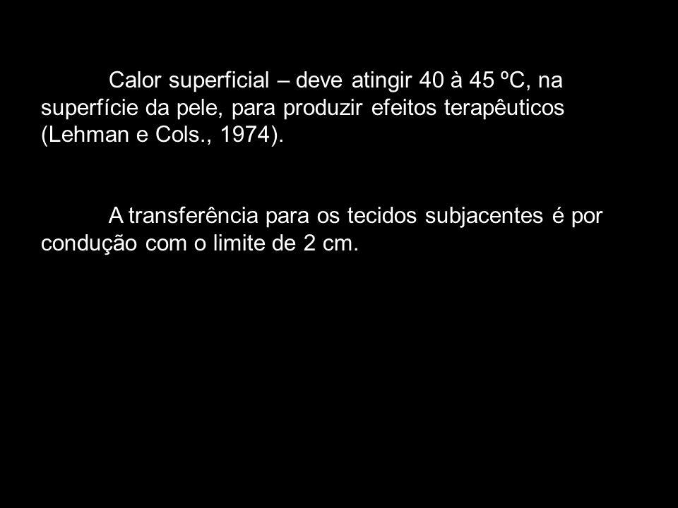 Calor superficial – deve atingir 40 à 45 ºC, na superfície da pele, para produzir efeitos terapêuticos (Lehman e Cols., 1974).