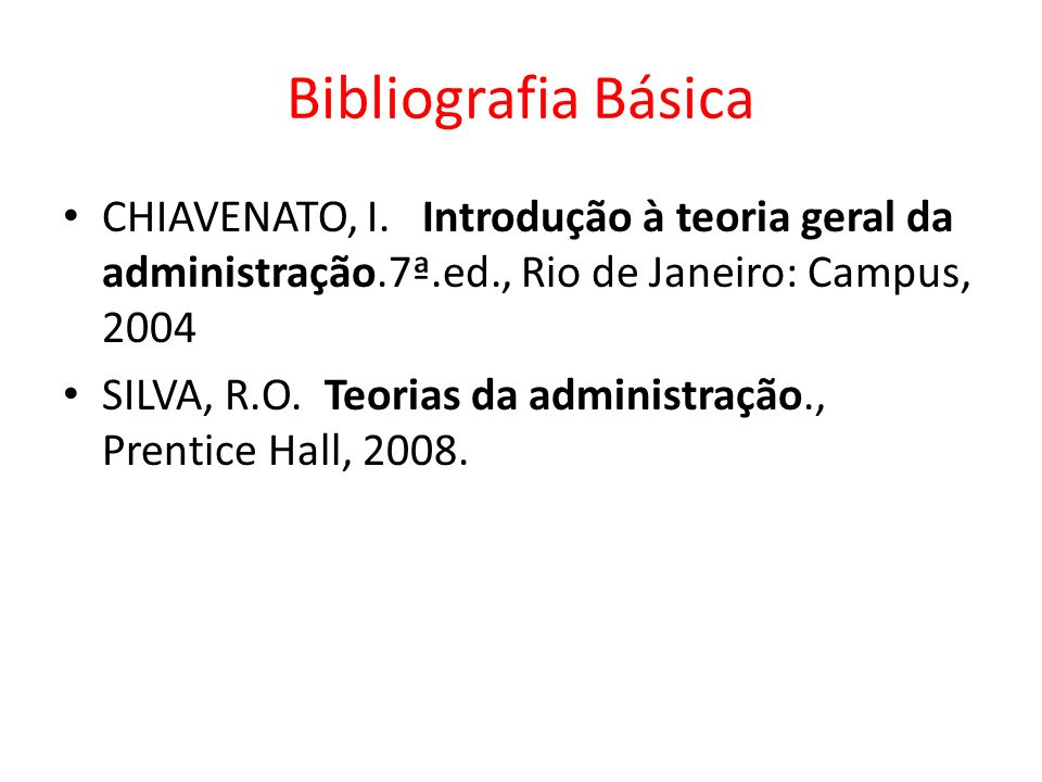 Bibliografia Básica CHIAVENATO, I. Introdução à teoria geral da administração.7ª.ed., Rio de Janeiro: Campus, 2004.