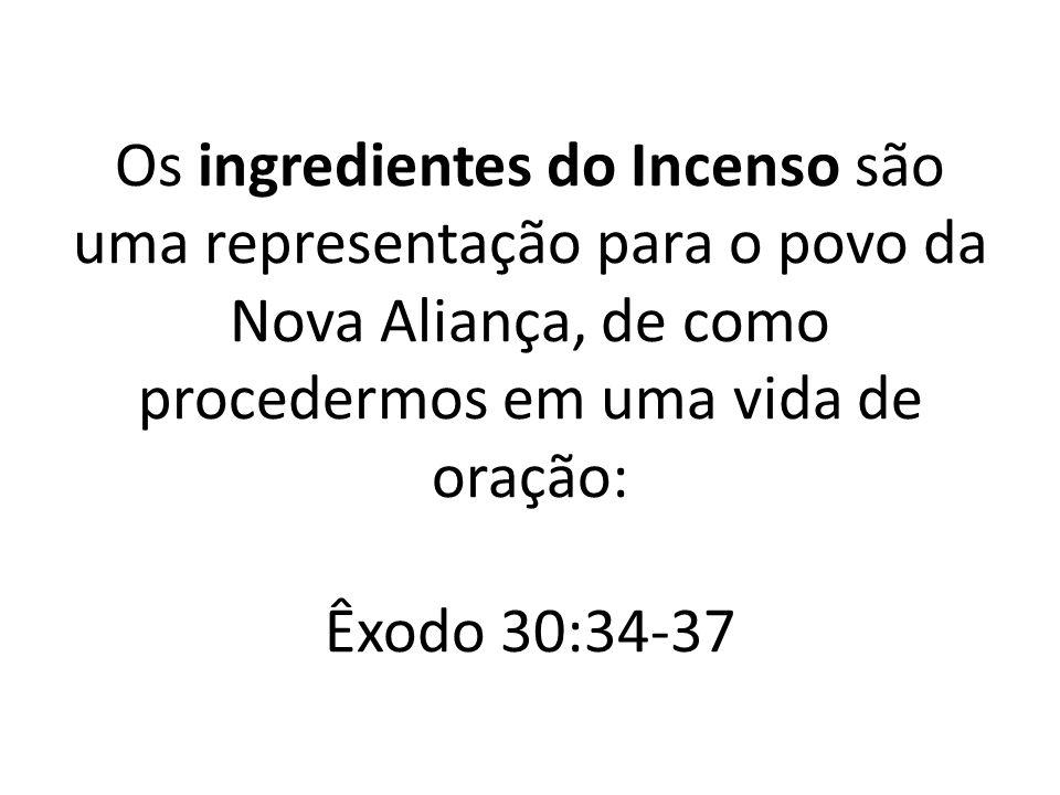 Os ingredientes do Incenso são uma representação para o povo da Nova Aliança, de como procedermos em uma vida de oração: Êxodo 30:34-37