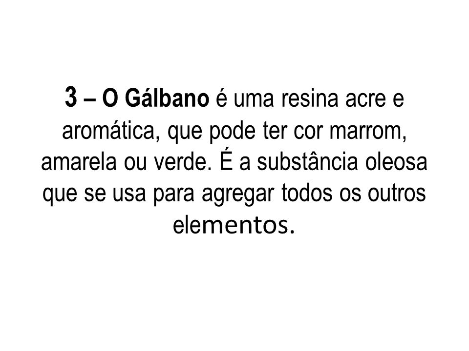 3 – O Gálbano é uma resina acre e aromática, que pode ter cor marrom, amarela ou verde.