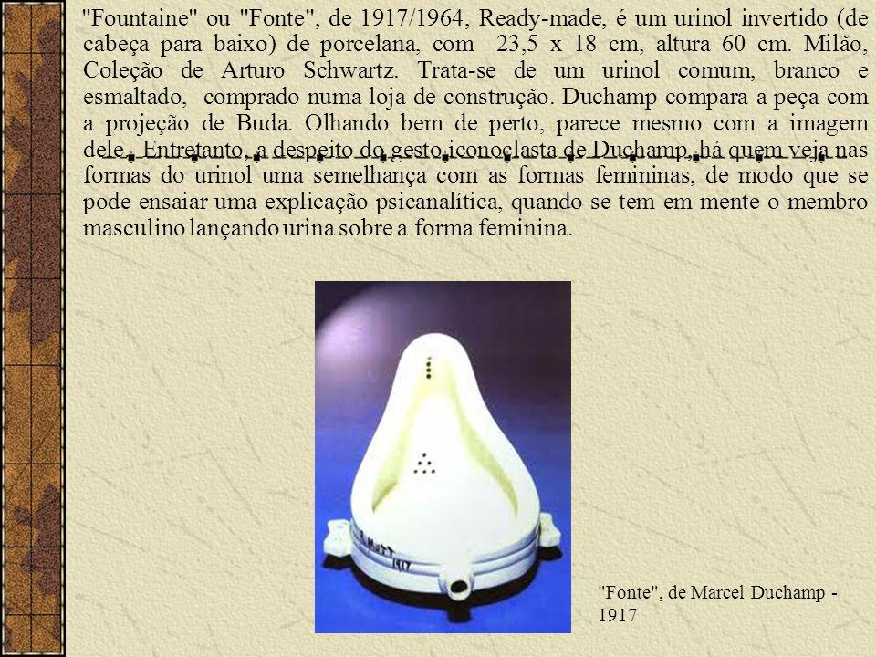 Fountaine ou Fonte , de 1917/1964, Ready-made, é um urinol invertido (de cabeça para baixo) de porcelana, com 23,5 x 18 cm, altura 60 cm. Milão, Coleção de Arturo Schwartz. Trata-se de um urinol comum, branco e esmaltado, comprado numa loja de construção. Duchamp compara a peça com a projeção de Buda. Olhando bem de perto, parece mesmo com a imagem dele. Entretanto, a despeito do gesto iconoclasta de Duchamp, há quem veja nas formas do urinol uma semelhança com as formas femininas, de modo que se pode ensaiar uma explicação psicanalítica, quando se tem em mente o membro masculino lançando urina sobre a forma feminina.