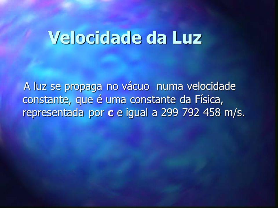 Velocidade da Luz A luz se propaga no vácuo numa velocidade constante, que é uma constante da Física, representada por c e igual a 299 792 458 m/s.