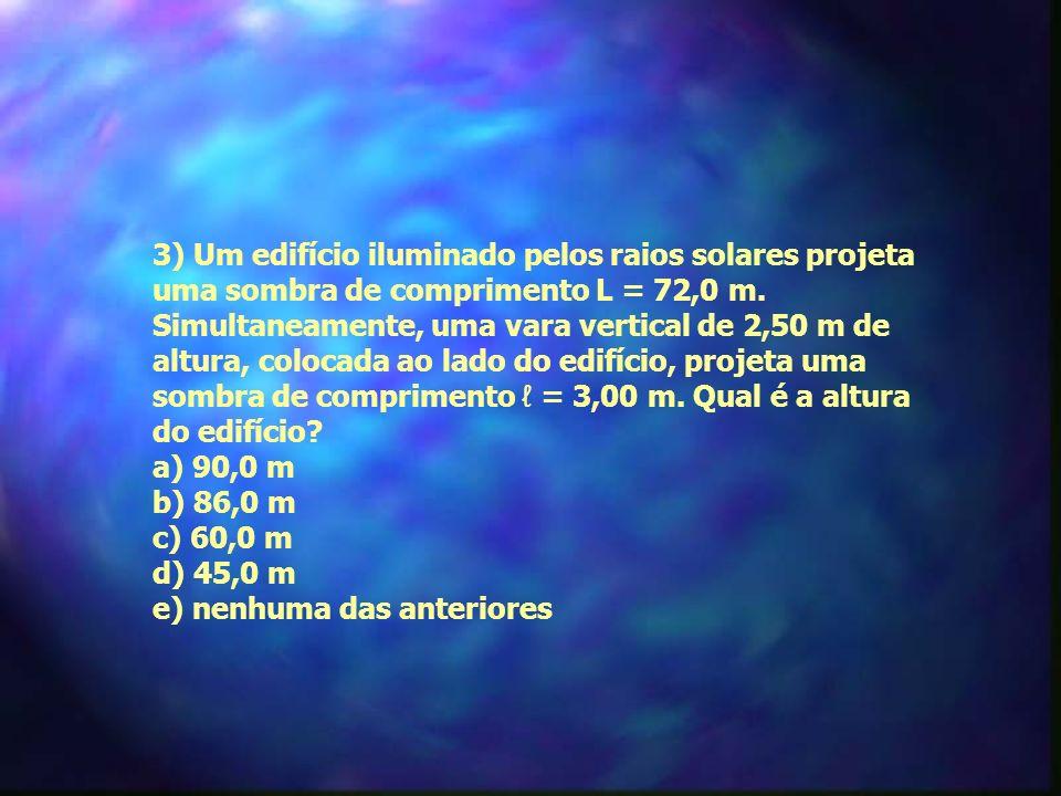 3) Um edifício iluminado pelos raios solares projeta uma sombra de comprimento L = 72,0 m. Simultaneamente, uma vara vertical de 2,50 m de altura, colocada ao lado do edifício, projeta uma sombra de comprimento ℓ = 3,00 m. Qual é a altura do edifício a) 90,0 m b) 86,0 m c) 60,0 m d) 45,0 m e) nenhuma das anteriores