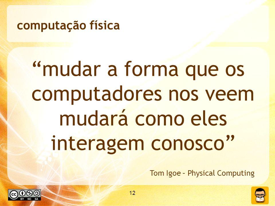 computação física mudar a forma que os computadores nos veem mudará como eles interagem conosco Tom Igoe – Physical Computing.