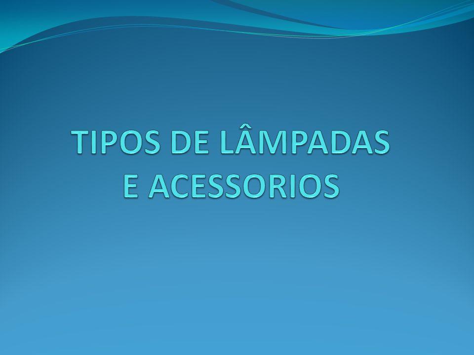 TIPOS DE LÂMPADAS E ACESSORIOS
