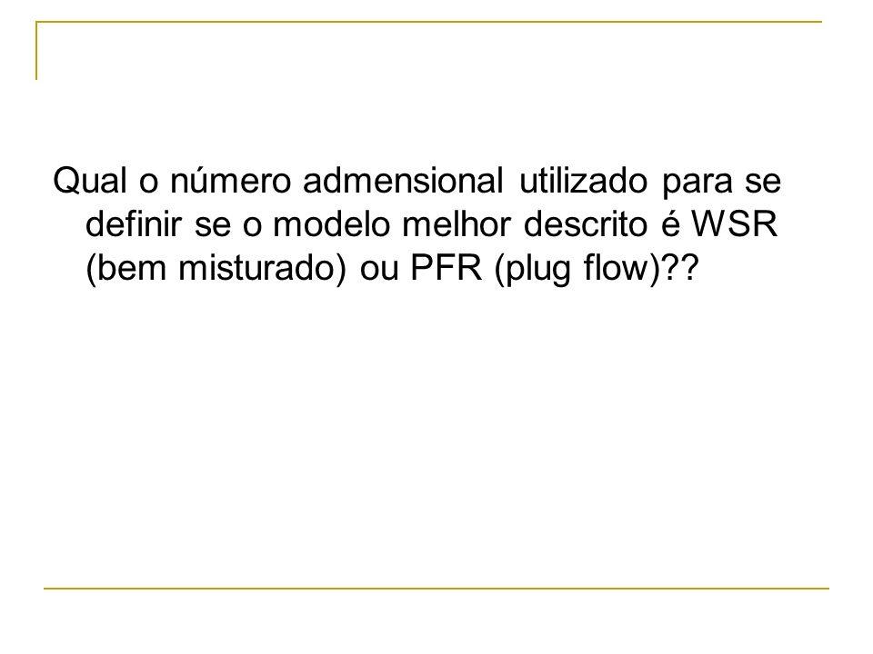 Qual o número admensional utilizado para se definir se o modelo melhor descrito é WSR (bem misturado) ou PFR (plug flow)